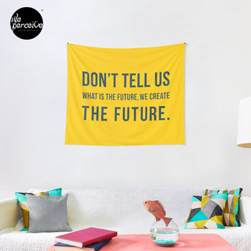 Don't tell us WHAT IS THE FUTURE, WE CREATE the future! Tapestry