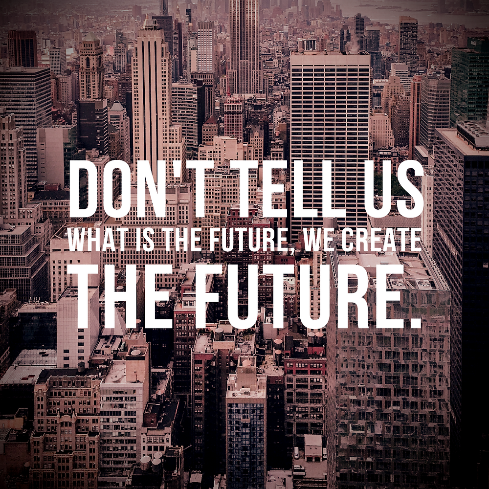 DON'T TELL US WHAT IS THE FUTURE, WE CREATE THE FUTURE