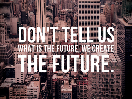 DON'T TELL US WHAT IS THE FUTURE, WE CREATE THE FUTURE!