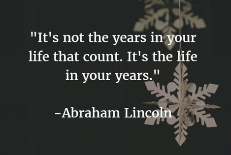 """It's the life in your years..."""