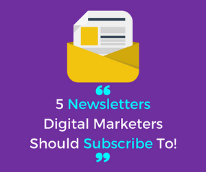 5 Newsletters Digital Marketers Should Subscribe To!