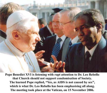 "Pope Benedict XVI is listening with rapt attention to Dr. Leo Rebello the Church should not support condomisation of Society. The learned Pope replied, ""Yes, as AIDS is not caused by sex"", which is what Dr. Leo Rebello has been emphasising all along. The meeting took place at the Vatican, on 15 November 2006."