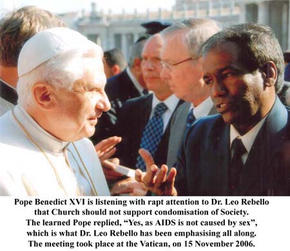 """Pope Benedict XVI is listening with rapt attention to Dr. Leo Rebello the Church should not support condomisation of Society. The learned Pope replied, """"Yes, as AIDS is not caused by sex"""", which is what Dr. Leo Rebello has been emphasising all along. The meeting took place at the Vatican, on 15 November 2006."""