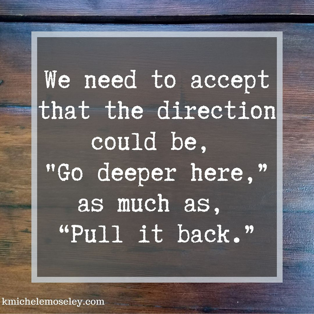 "We also need to accept that the direction could be, ""Go deeper here,"" as much as, ""Pull it back."""