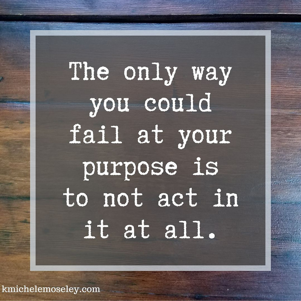 The only way you could fail at your purpose is to not act in it at all.