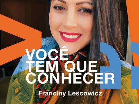 Você tem que conhecer: Franciny Lescowicz