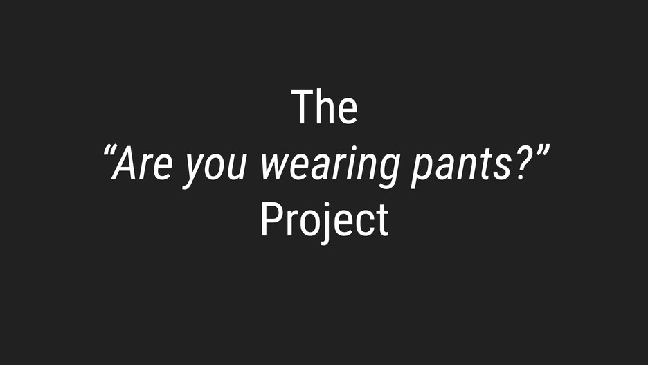 Are you wearing pants?