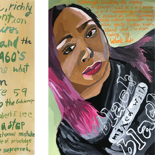 """Visual Pilgrimage  Material: Gouache  Description: Alongside 80 other people, I went on a pilgrimage to Bryan Stevenson's museums in Montgomery, Alabama. These pieces depict two participants with their quotes behind them.  Quotes from left to right:  """"History is the story of humanity, richly detailed, and worthy of our attention whether it terrifies or inspires us. The stories I've read and the videos I've seen from the 1960's certainly illustrated for me what hate looks like. In Montgomery, there are 59 markers and monuments to the Confederacy. Martin Luther King Day is Robert E. Lee Day. The Legacy Museum is a step towards uncovering and owning up to a historical mistake people of privilege have suppressed.""""  """"Although [visiting The Legacy Museum] will be a very emotional and traumatizing experience, I believe it will simultaneously foster a cultural appreciation and allow me to further understand what I've been feeling my whole life."""""""