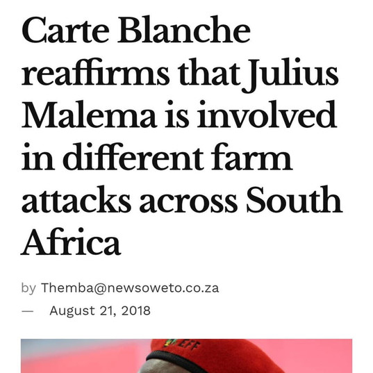 "This is from the now shut down fake news site ""NEWS SOWETO"". Carte Blanche themselves say: ""Carte Blanche has seen tweets which allege that we linked the leader of the EFF, Julius Malema, to the hiring of assassins to commit farm murders. This is not accurate and taken out of context. In last year's story on farm murders, we broadcast a phone conversation sent to us between a ""general"" in the 28s prison gang and a national intelligence agent. The ""general"" implicated Mr Malema in this alleged conduct. Carte Blanche reached out to Mr Malema for comment before the broadcast but he was not available to be interviewed due to his schedule. We made it clear in the broadcast that the allegation was unverified."""