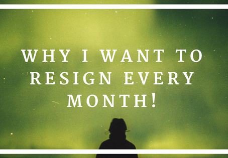 Why I Want to Resign Every Month!