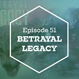 Episode 51: Betrayal Legacy (Part 1)