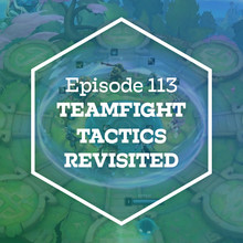 Episode 113: Teamfight Tactics Revisited