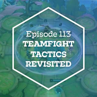 Episode 113: Teamfight Tactics Revisited