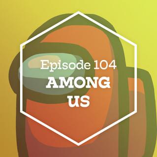 Episode 104: Among Us
