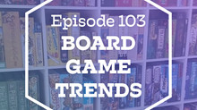 Episode 103: Board Game Trends