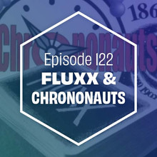 Episode 122: Fluxx & Chrononauts
