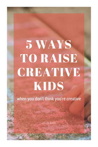 5 ways to raise creative kids when you don't think you're creative