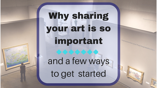 Why sharing your art is so important and a few ways to get started