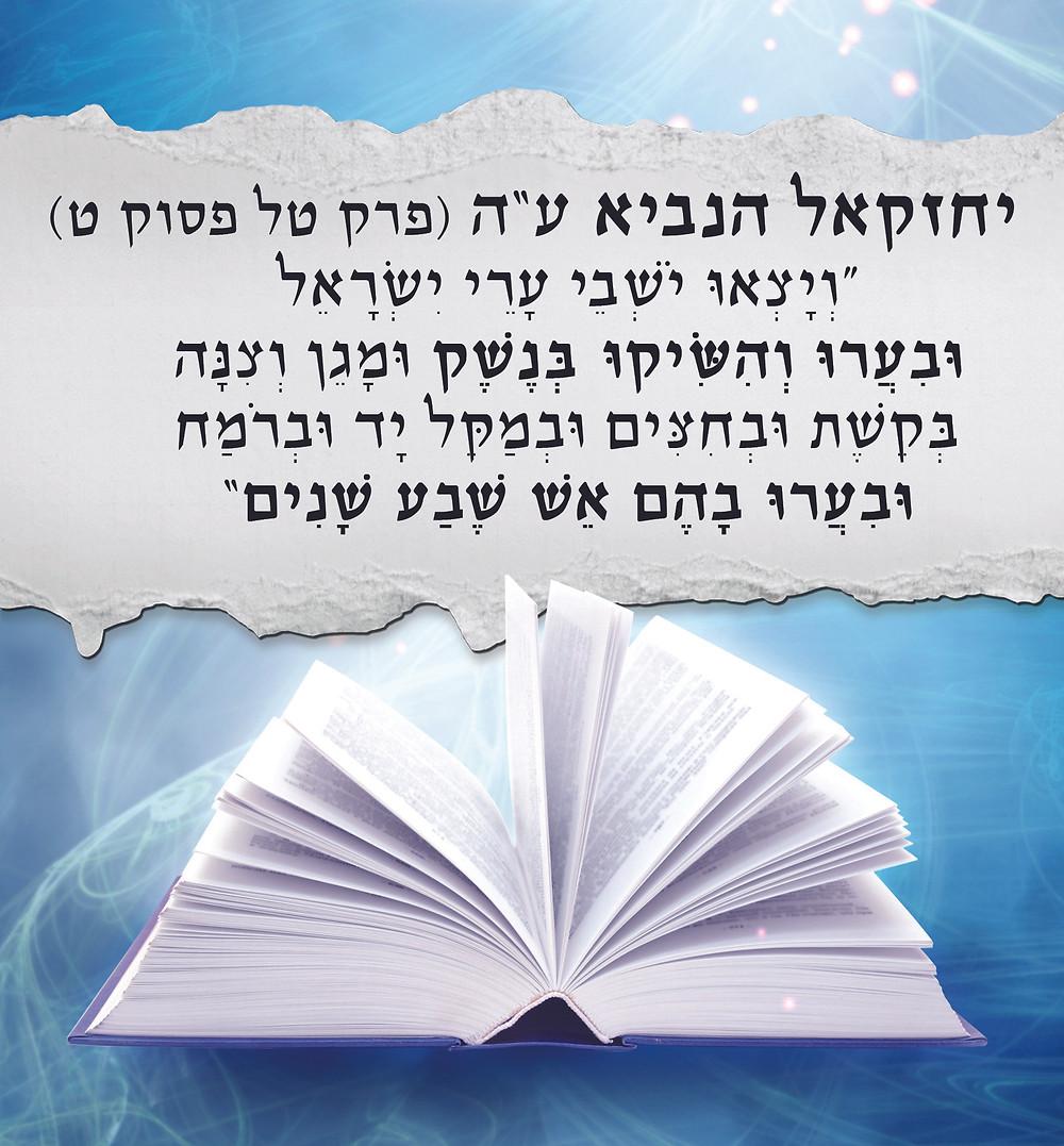 """יחזקאל הנביא ע""""ה (פרק טל, פסוק ט) וְיָצְאוּ יֹשְׁבֵי עָרֵי יִשְׂרָאֵל וּבִעֲרוּ וְהִשִּׂיקוּ בְּנֶשֶׁק וּמָגֵן וְצִנָּה בְּקֶשֶׁת וּבְחִצִּים וּבְמַקֵּל יָד וּבְרֹמַח וּבִעֲרוּ בָהֶם אֵשׁ שֶׁבַע שָׁנִים:"""