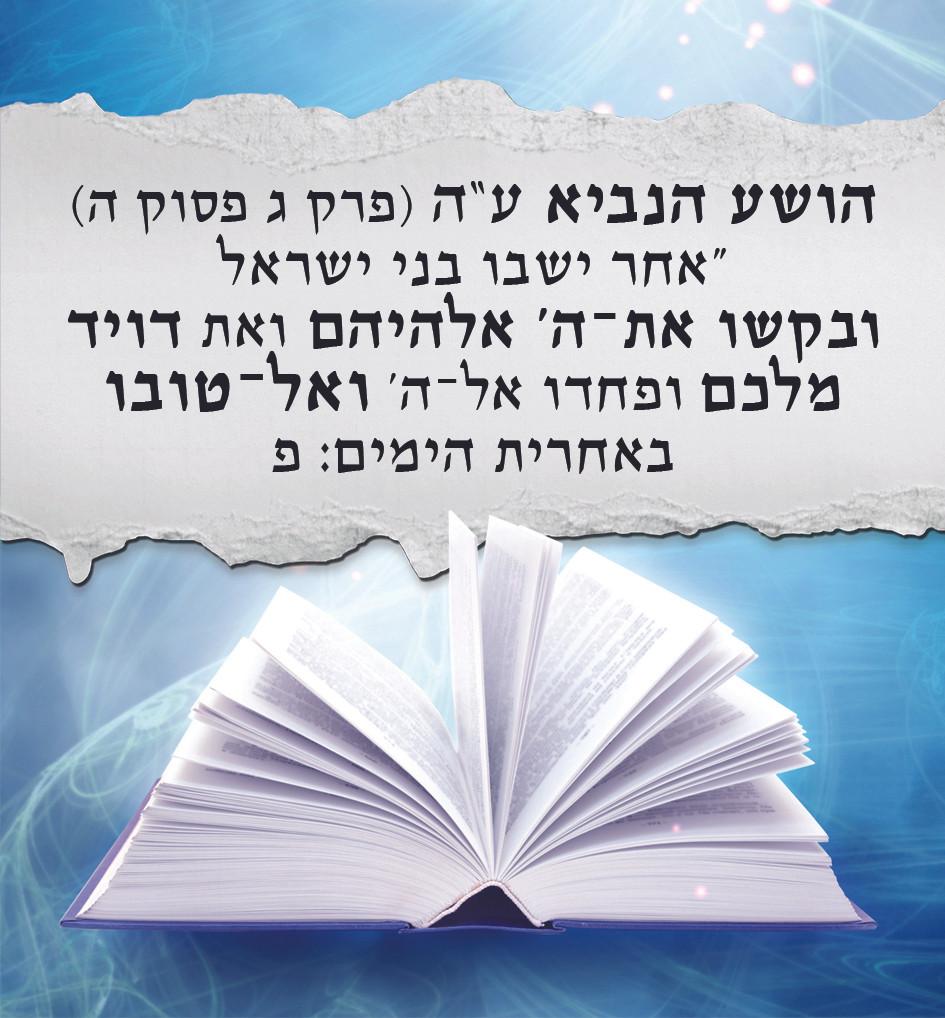 אחר ישבו בני ישראל ובקשו את־ה' אלהיהם ואת דויד מלכם ופחדו אל־ה' ואל־טובו באחרית הימים: פ (הושע פרק ג פסוק ה)