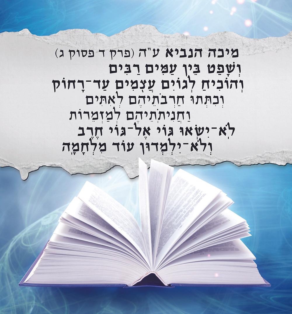 """מיכה הנביא ע""""ה (פרק ד פסוק ג) """"וְשָׁפַ֗ט בֵּ֚ין עַמִּ֣ים רַבִּ֔ים וְהוֹכִ֛יחַ לְגוֹיִ֥ם עֲצֻמִ֖ים עַד־רָח֑וֹק וְכִתְּת֨וּ חַרְבֹתֵיהֶ֜ם לְאִתִּ֗ים וַחֲנִיתֹֽתֵיהֶם֙ לְמַזְמֵר֔וֹת לֹֽא־יִשְׂא֞וּ גּ֤וֹי אֶל־גּוֹי֙ חֶ֔רֶב וְלֹא־יִלְמְד֥וּן ע֖וֹד מִלְחָמָֽה"""""""