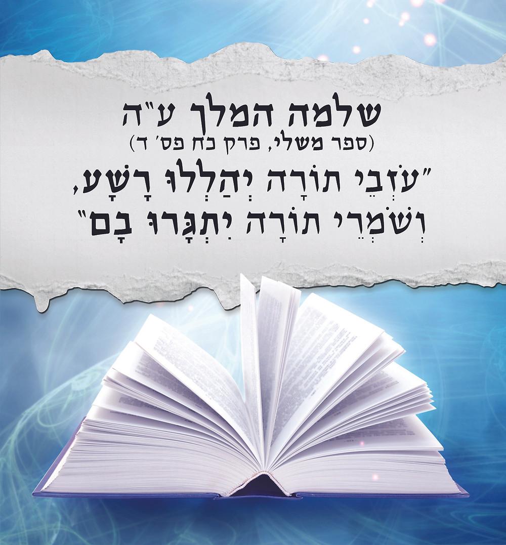 """שלמה המלך ע""""ה (ספר משלי פרק כח פס' ד) """"עֹזְבֵי תוֹרָה יְהַלְלוּ רָשָׁע, וְשֹׁמְרֵי תוֹרָה יִתְגָּרוּ בָם"""""""