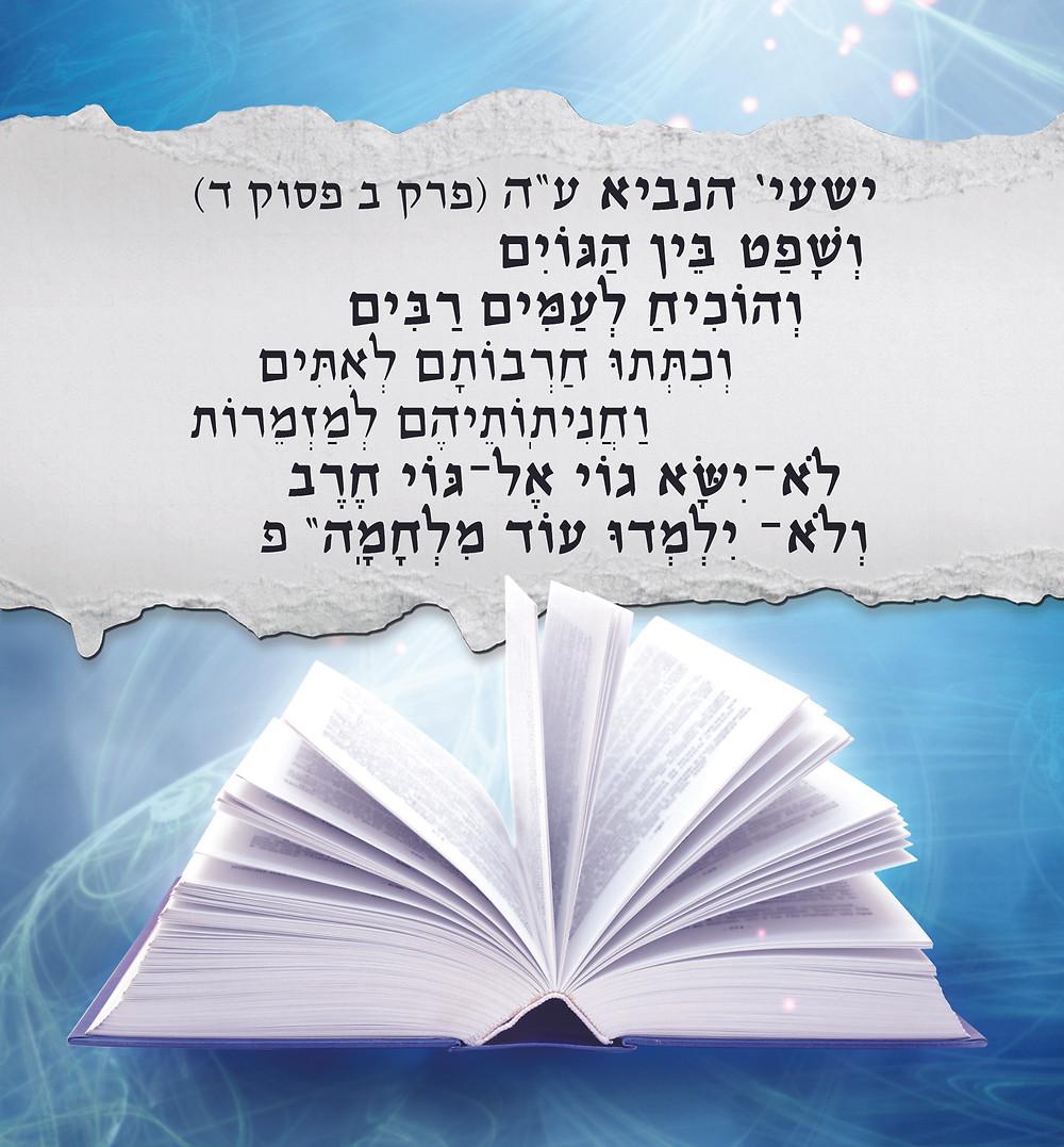 """ישעי' הנביא ע""""ה (פרק ב פסוק ד) """"וְשָׁפַט֙ בֵּ֣ין הַגּוֹיִ֔ם וְהוֹכִ֖יחַ לְעַמִּ֣ים רַבִּ֑ים וְכִתְּת֨וּ חַרְבוֹתָ֜ם לְאִתִּ֗ים וַחֲנִיתֽוֹתֵיהֶם֙ לְמַזְמֵר֔וֹת לֹא־יִשָּׂ֨א ג֤וֹי אֶל־גּוֹי֙ חֶ֔רֶב וְלֹא־ יִלְמְד֥וּ ע֖וֹד מִלְחָמָֽה"""""""