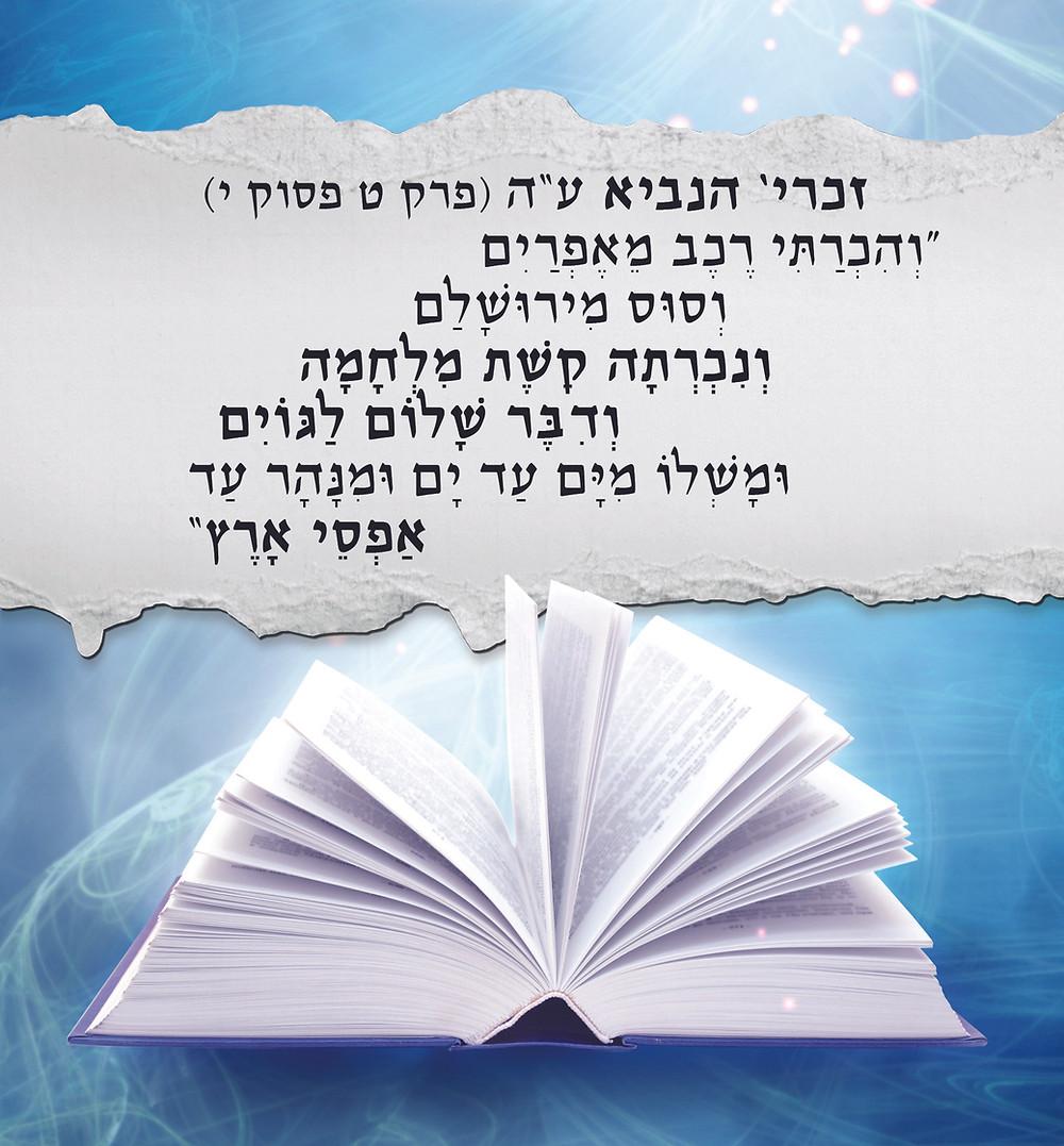 """זכרי' הנביאע""""ה (פרק ט, פסוק י) """"וְהִכְרַתִּי רֶכֶב מֵאֶפְרַיִם וְסוּס מִירוּשָׁלִַם וְנִכְרְתָה קֶשֶׁת מִלְחָמָה וְדִבֶּר שָׁלוֹם לַגּוֹיִם וּמָשְׁלוֹ מִיָּם עַד יָם וּמִנָּהָר עַד אַפְסֵי אָרֶץ"""""""