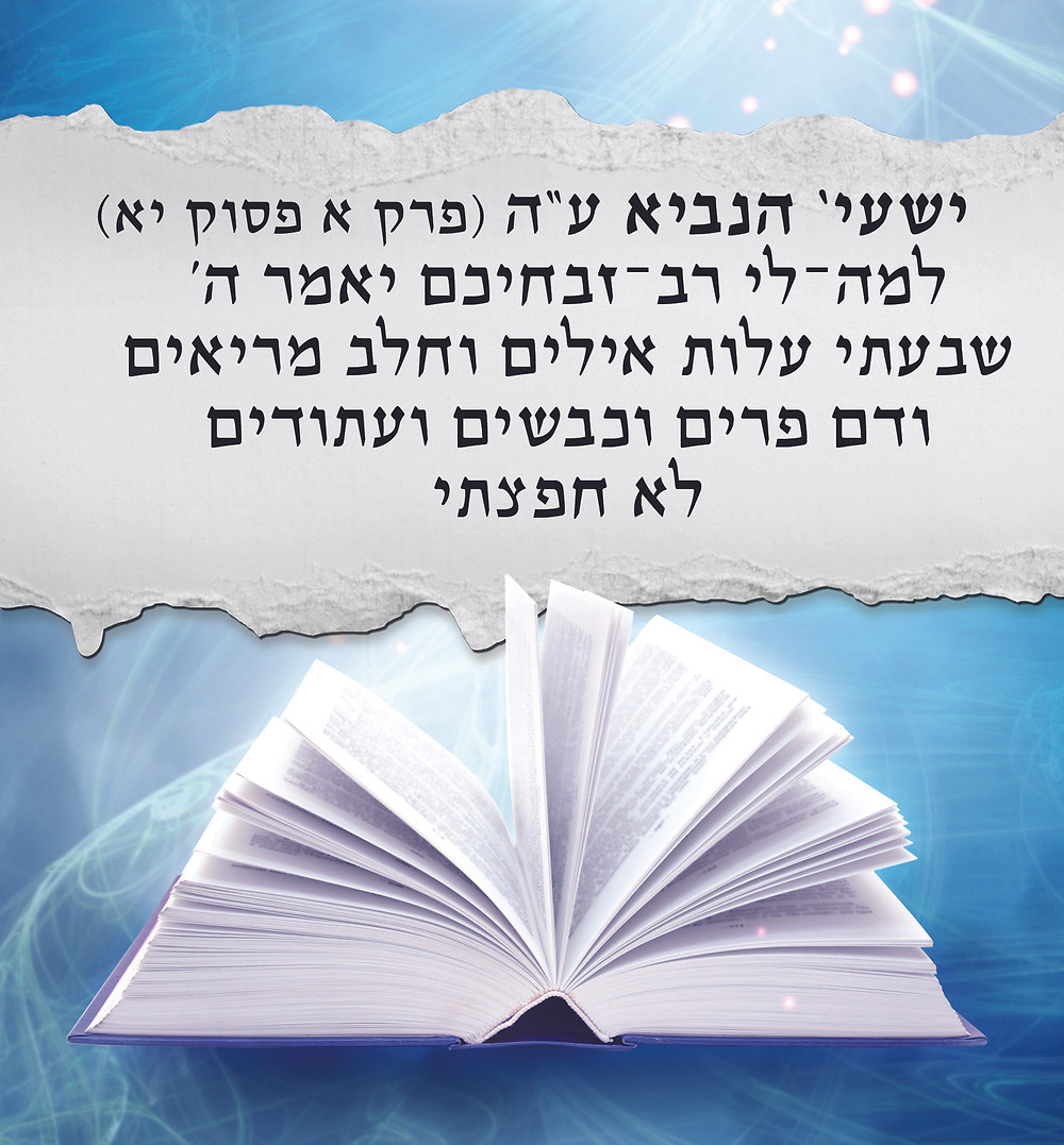 """ישעי' הנביא ע""""ה (פרק א פסוק יא) """"למה־לי רב־זבחיכם יאמר ה' שבעתי עלות אילים וחלב מריאים ודם פרים וכבשים ועתודים לא חפצתי"""""""