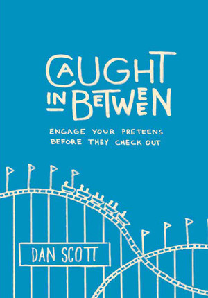 Book Review: Caught in Between: Engage Your Preteens Before They Check Out by Dan Scott