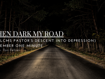 When Dark My Road (an LCMS pastor's descent into depression) November's One Minute