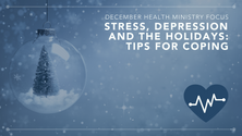 Stress, depression and the holidays: Tips for coping December Health Ministry Focus