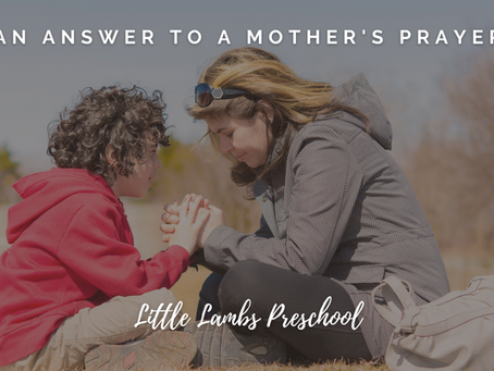 An Answer to a Mother's Prayer - Little Lambs Preschool