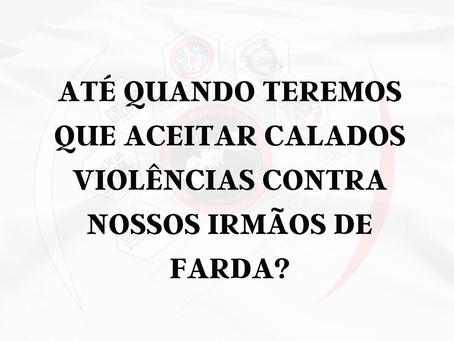 ATÉ QUANDO TEREMOS QUE ACEITAR CALADOS VIOLÊNCIAS CONTRA NOSSOS IRMÃOS DE FARDA?