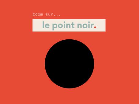 ZOOM SUR LE POINT NOIR