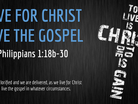 LIVE FOR CHRIST – LIVE THE GOSPEL Philippians 1:18b-30
