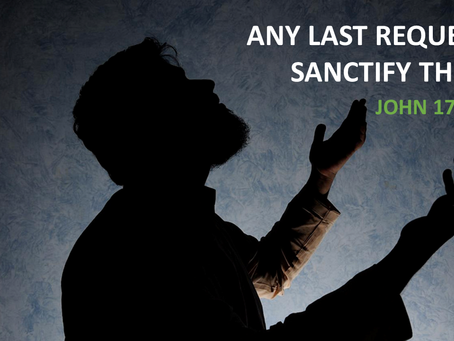 ANY LAST REQUEST? SANCTIFY THEM! - John 17:6-19