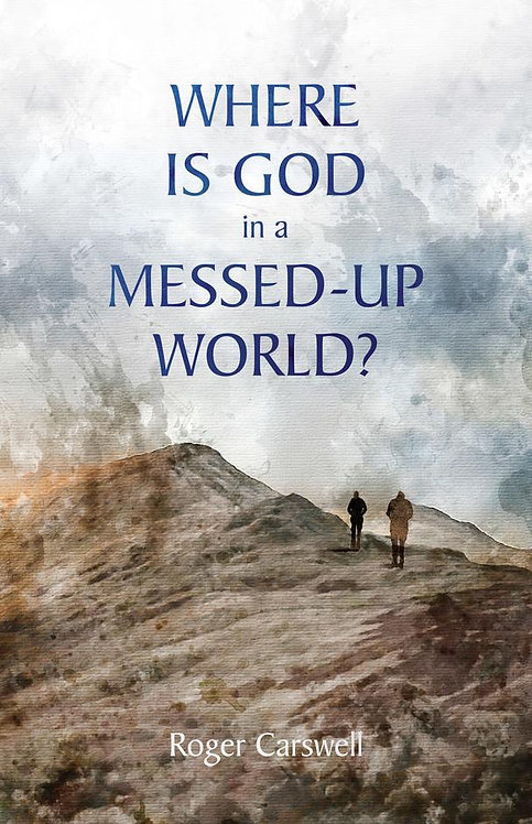 Where Is God In a Messed–Up World? ~ Roger Carswell [10Publishing Edition]