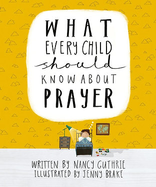 What Every Child Should Know About Prayer ~ Nancy Guthrie