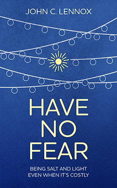 Have No Fear: Being Salt and Light Even When it's Costly ~ John C. Lennox
