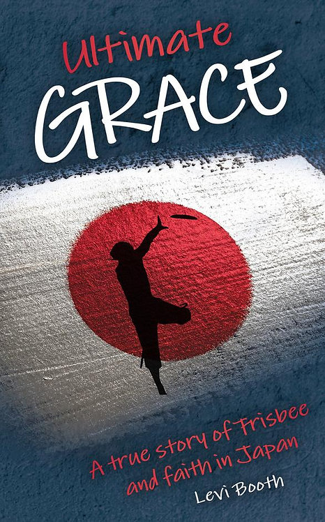 Ultimate Grace: A true story of Frisbee and faith in Japan ~ Levi Booth