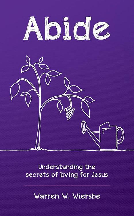 Abide: Understanding the secrets of living for Jesus ~ Warren W. Wiersbe