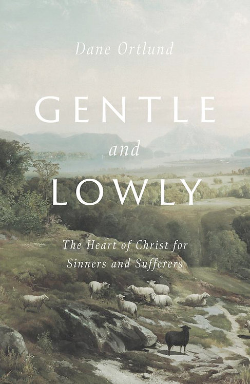 Gentle and Lowly: The Heart of Christ for Sinners and Sufferers~ Dane Ortland