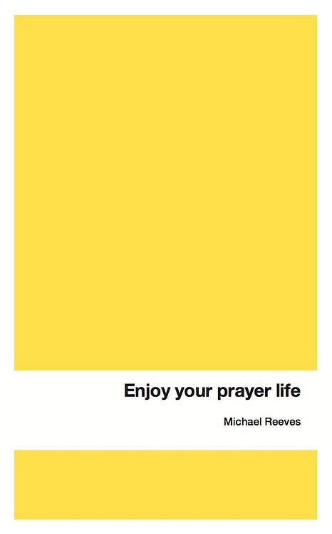 Enjoy Your Prayer Life ~ Michael Reeves [Union Series]