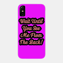 Wait Until You See Me From The Back Phon