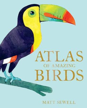 Atlas of Amazing Birds (By: Matt Sewell)