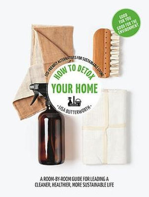 How to detox your home (By: Lisa Butterworth)