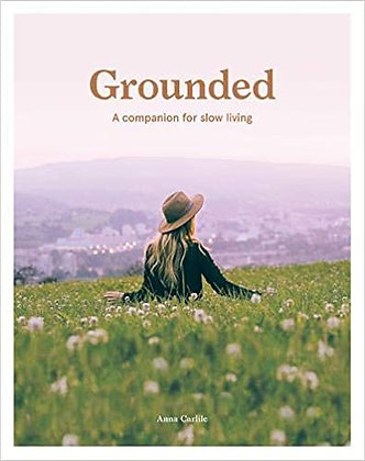 Grounded: A companion for slow living (By: Anna Carlile)