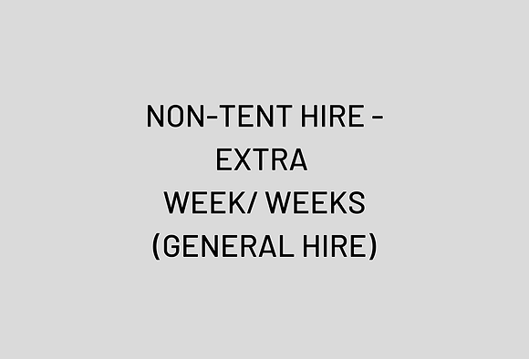 NON-TENT HIRE - EXTRA WEEK/ WEEKS (GENERAL HIRE)