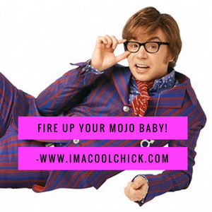 Fire up your mojo Baby!